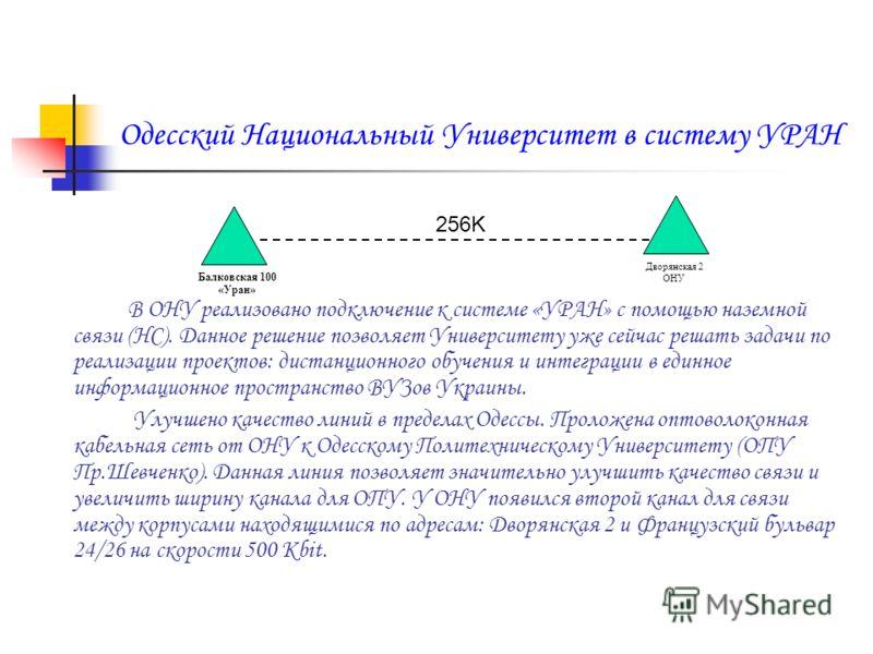 Одесский Национальный Университет в систему УРАН В ОНУ реализовано подключение к системе «УРАН» с помощью наземной связи (НС). Данное решение позволяет Университету уже сейчас решать задачи по реализации проектов: дистанционного обучения и интеграции