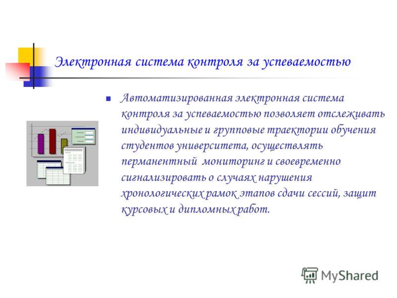 Электронная система контроля за успеваемостью Автоматизированная электронная система контроля за успеваемостью позволяет отслеживать индивидуальные и групповые траектории обучения студентов университета, осуществлять перманентный мониторинг и своевре