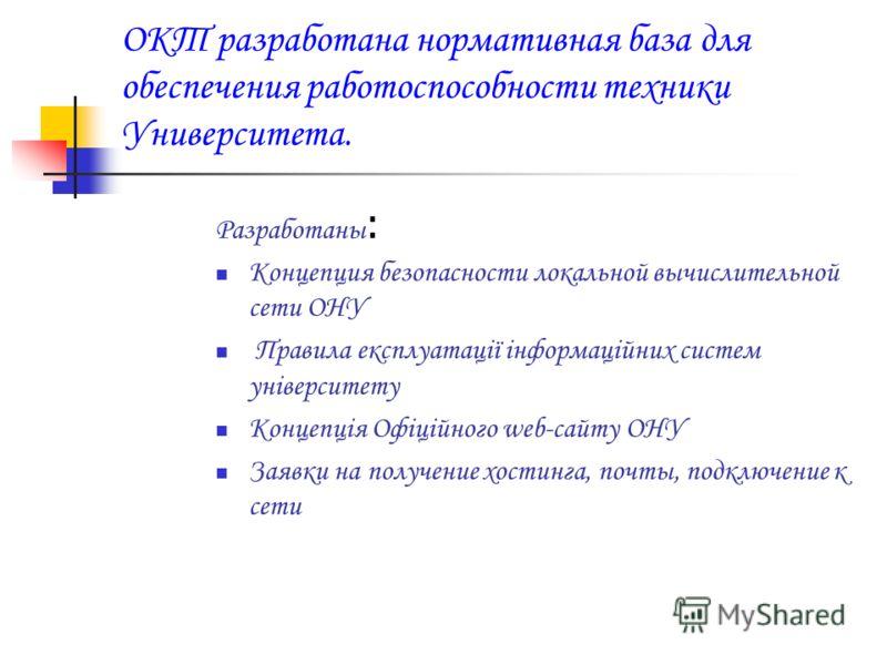 ОКТ разработана нормативная база для обеспечения работоспособности техники Университета. Разработаны : Концепция безопасности локальной вычислительной сети ОНУ Правила експлуатації інформаційних систем університету Концепція Офіційного web-сайту ОНУ