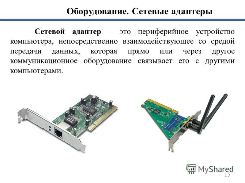 Оборудование. Сетевые адаптеры 15 Сетевой адаптер – это периферийное устройство компьютера, непосредственно взаимодействующее со средой передачи данных, которая прямо или через другое коммуникационное оборудование связывает его с другими компьютерами