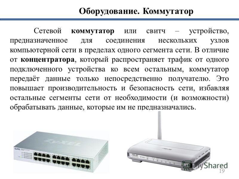 Оборудование. Коммутатор 19 Сетевой коммутатор или свитч – устройство, предназначенное для соединения нескольких узлов компьютерной сети в пределах одного сегмента сети. В отличие от концентратора, который распространяет трафик от одного подключенног