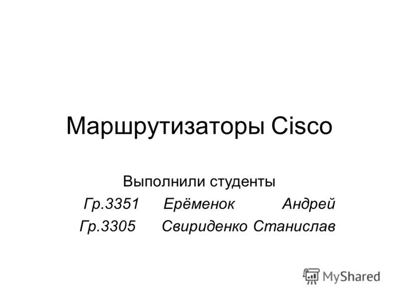 Маршрутизаторы Cisco Выполнили студенты Гр.3351Ерёменок Андрей Гр.3305 Свириденко Станислав
