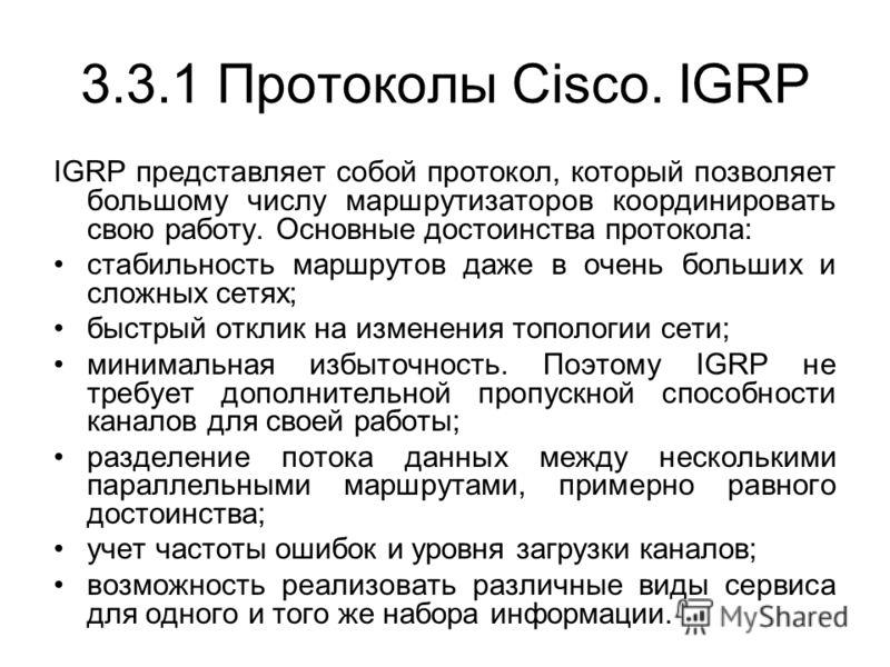 3.3.1 Протоколы Cisco. IGRP IGRP представляет собой протокол, который позволяет большому числу маршрутизаторов координировать свою работу. Основные достоинства протокола: стабильность маршрутов даже в очень больших и сложных сетях; быстрый отклик на