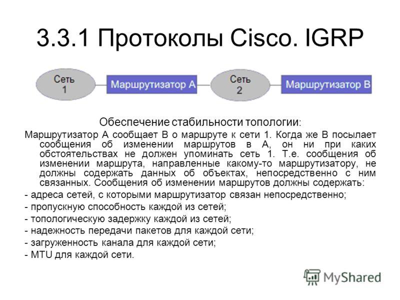 3.3.1 Протоколы Cisco. IGRP Обеспечение стабильности топологии : Маршрутизатор A сообщает B о маршруте к сети 1. Когда же B посылает сообщения об изменении маршрутов в A, он ни при каких обстоятельствах не должен упоминать сеть 1. Т.е. сообщения об и