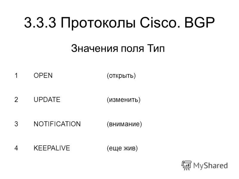 3.3.3 Протоколы Cisco. BGP 1OPEN(открыть) 2UPDATE(изменить) 3NOTIFICATION(внимание) 4KEEPALIVE(еще жив) Значения поля Тип