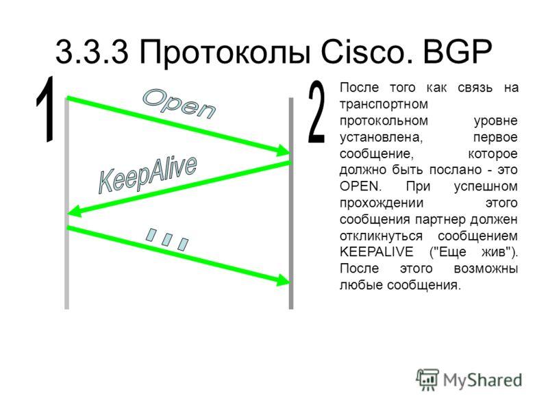 3.3.3 Протоколы Cisco. BGP После того как связь на транспортном протокольном уровне установлена, первое сообщение, которое должно быть послано - это OPEN. При успешном прохождении этого сообщения партнер должен откликнуться сообщением KEEPALIVE (