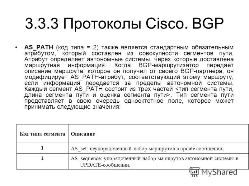 3.3.3 Протоколы Cisco. BGP AS_PATH (код типа = 2) также является стандартным обязательным атрибутом, который составлен из совокупности сегментов пути. Атрибут определяет автономные системы, через которые доставлена маршрутная информация. Когда BGP-ма