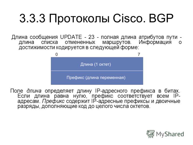 3.3.3 Протоколы Cisco. BGP Длина сообщения UPDATE - 23 - полная длина атрибутов пути - длина списка отмененных маршрутов. Информация о достижимости кодируется в следующей форме: Поле длина определяет длину IP-адресного префикса в битах. Если длина ра
