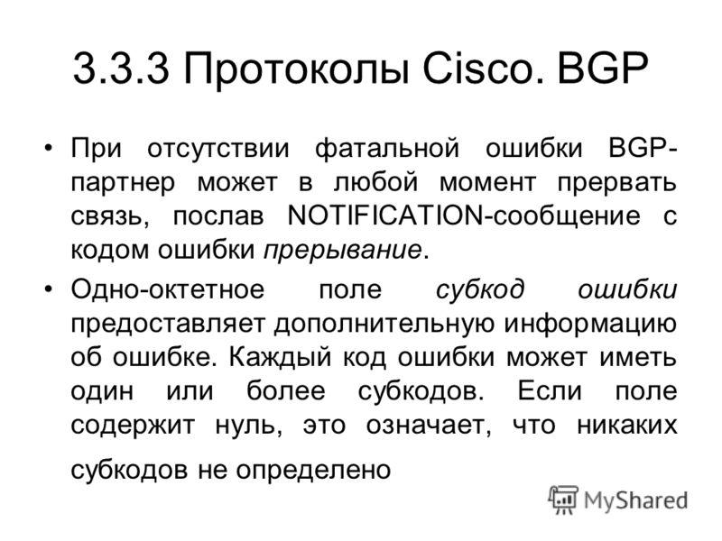 3.3.3 Протоколы Cisco. BGP При отсутствии фатальной ошибки BGP- партнер может в любой момент прервать связь, послав NOTIFICATION-сообщение с кодом ошибки прерывание. Одно-октетное поле cубкод ошибки предоставляет дополнительную информацию об ошибке.