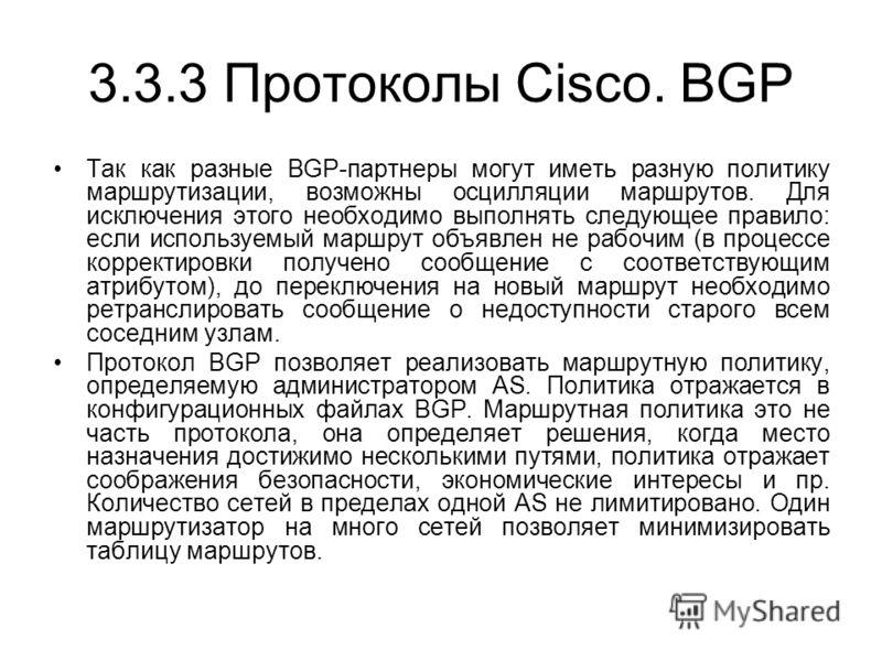 3.3.3 Протоколы Cisco. BGP Так как разные BGP-партнеры могут иметь разную политику маршрутизации, возможны осцилляции маршрутов. Для исключения этого необходимо выполнять следующее правило: если используемый маршрут объявлен не рабочим (в процессе ко
