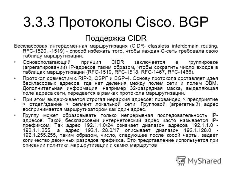 3.3.3 Протоколы Cisco. BGP Поддержка CIDR Бесклассовая интердоменная маршрутизация (CIDR- classless interdomain routing, RFC-1520, -1519) - способ избежать того, чтобы каждая С-сеть требовала свою таблицу маршрутизации. Основополагающий принцип CIDR