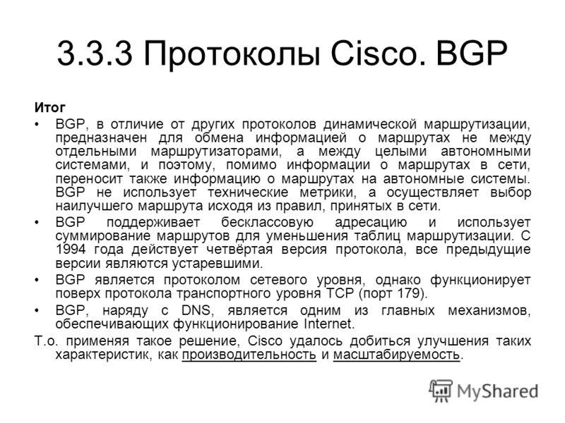 3.3.3 Протоколы Cisco. BGP Итог BGP, в отличие от других протоколов динамической маршрутизации, предназначен для обмена информацией о маршрутах не между отдельными маршрутизаторами, а между целыми автономными системами, и поэтому, помимо информации о