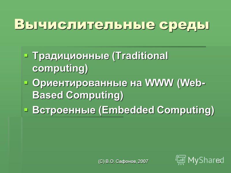(C) В.О. Сафонов, 200715 Вычислительные среды Традиционные (Traditional computing) Традиционные (Traditional computing) Ориентированные на WWW (Web- Based Computing) Ориентированные на WWW (Web- Based Computing) Встроенные (Embedded Computing) Встрое