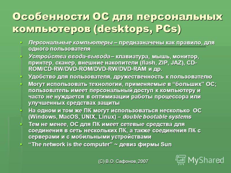 (C) В.О. Сафонов, 20072 Особенности ОС для персональных компьютеров (desktops, PCs) Персональные компьютеры – предназначены как правило, для одного пользователя Персональные компьютеры – предназначены как правило, для одного пользователя Устройства в