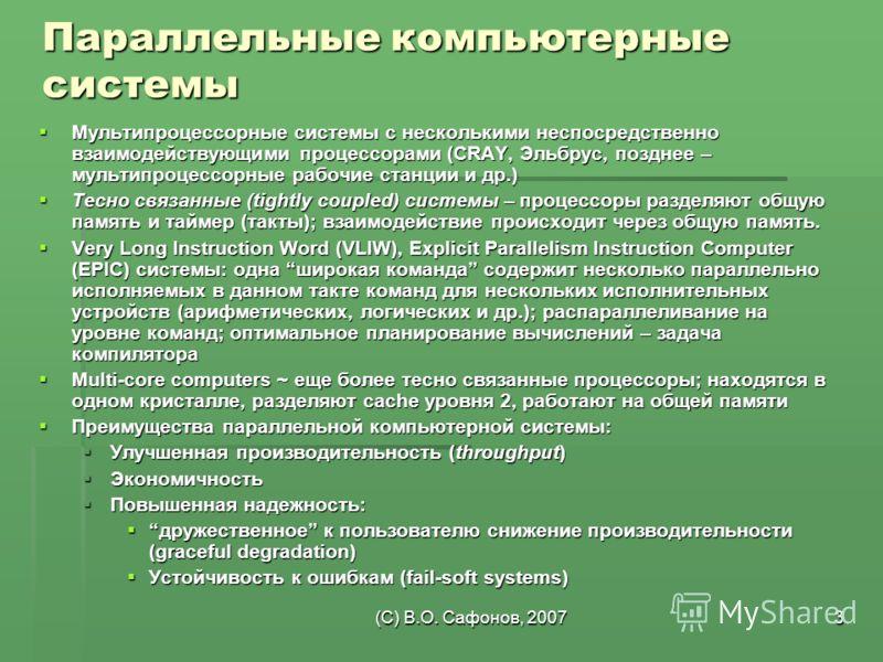 (C) В.О. Сафонов, 20073 Параллельные компьютерные системы Мультипроцессорные системы с несколькими неспосредственно взаимодействующими процессорами (CRAY, Эльбрус, позднее – мультипроцессорные рабочие станции и др.) Мультипроцессорные системы с неско