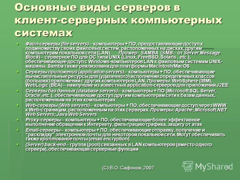 (C) В.О. Сафонов, 20079 Основные виды серверов в клиент-серверных компьютерных системах Файл-серверы (file servers) – компьютеры + ПО, предоставляющие доступ к подмножеству своих файловых систем, расположенных на дисках, другим компьютерам локальной