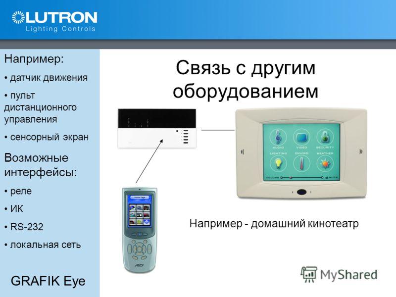 GRAFIK Eye Связь с другим оборудованием Например: датчик движения пульт дистанционного управления сенсорный экран Возможные интерфейсы: реле ИК RS-232 локальная сеть Например - домашний кинотеатр