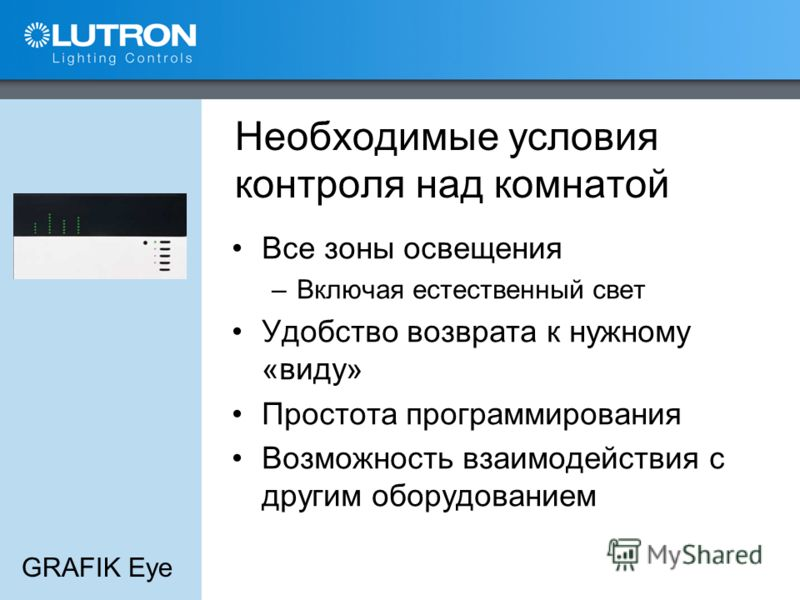 GRAFIK Eye Необходимые условия контроля над комнатой Все зоны освещения –Включая естественный свет Удобство возврата к нужному «виду» Простота программирования Возможность взаимодействия с другим оборудованием