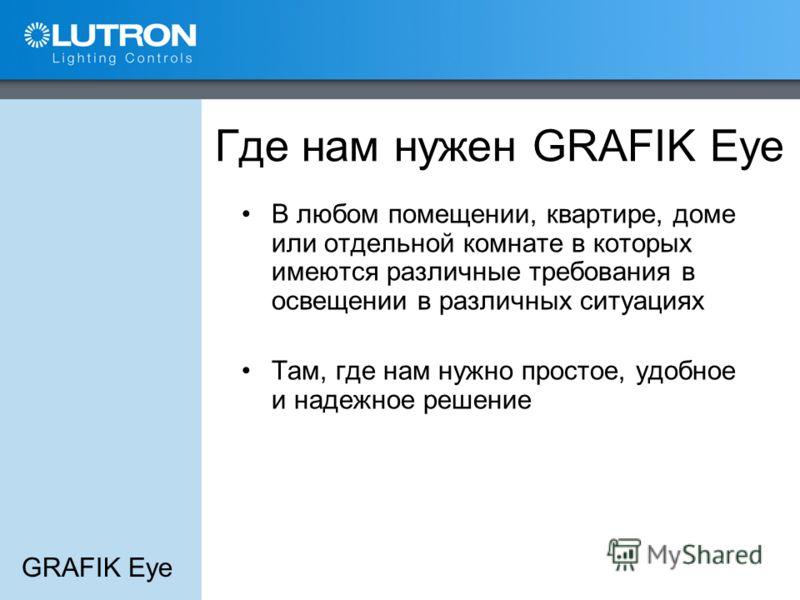GRAFIK Eye Где нам нужен GRAFIK Eye В любом помещении, квартире, доме или отдельной комнате в которых имеются различные требования в освещении в различных ситуациях Там, где нам нужно простое, удобное и надежное решение
