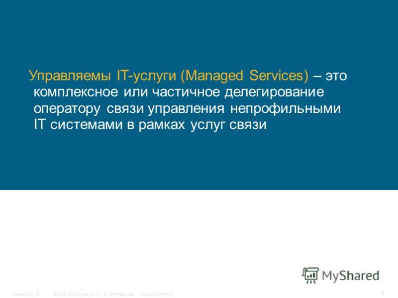 © 2006 Cisco Systems, Inc. All rights reserved.Cisco ConfidentialPresentation_ID 3 Управляемы IT-услуги (Managed Services) – это комплексное или частичное делегирование оператору связи управления непрофильными IT системами в рамках услуг связи