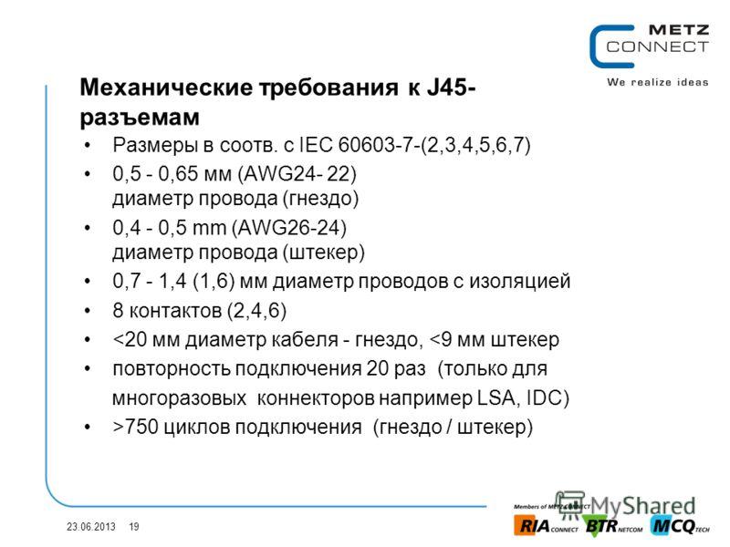 23.06.2013 19 Механические требования к J45- разъемам Размеры в соотв. с IEC 60603-7-(2,3,4,5,6,7) 0,5 - 0,65 мм (AWG24- 22) диаметр провода (гнездо) 0,4 - 0,5 mm (AWG26-24) диаметр провода (штекер) 0,7 - 1,4 (1,6) мм диаметр проводов с изоляцией 8 к