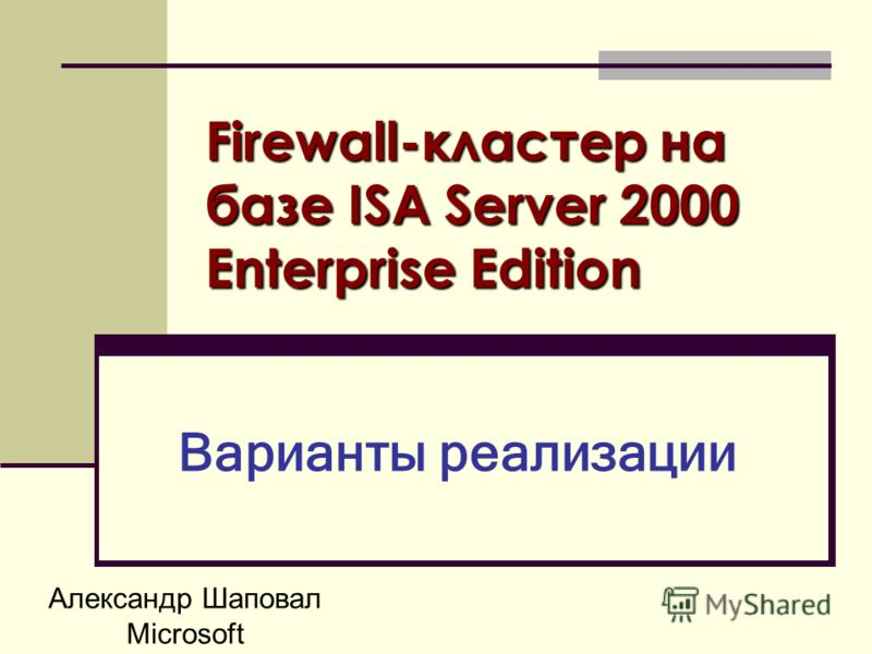 Александр Шаповал Microsoft Firewall-кластер на базе ISA Server 2000 Enterprise Edition Варианты реализации