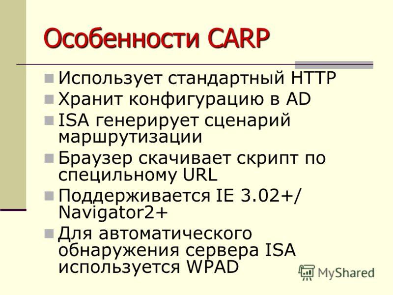 Особенности CARP Использует стандартный HTTP Хранит конфигурацию в AD ISA генерирует сценарий маршрутизации Браузер скачивает скрипт по специльному URL Поддерживается IE 3.02+/ Navigator2+ Для автоматического обнаружения сервера ISA используется WPAD