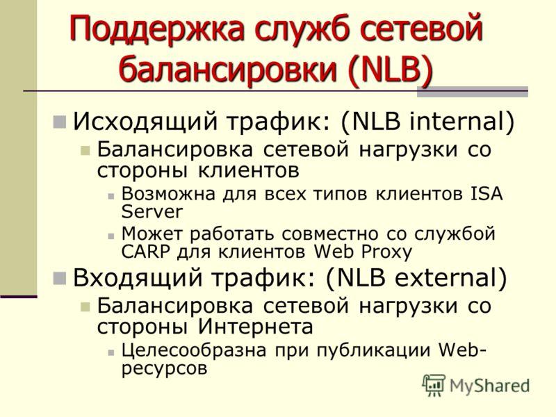 Исходящий трафик: (NLB internal) Балансировка сетевой нагрузки со стороны клиентов Возможна для всех типов клиентов ISA Server Может работать совместно со службой CARP для клиентов Web Proxy Входящий трафик: (NLB external) Балансировка сетевой нагруз
