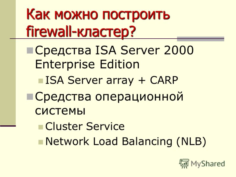 Как можно построить firewall-кластер? Средства ISA Server 2000 Enterprise Edition ISA Server array + CARP Средства операционной системы Cluster Service Network Load Balancing (NLB)