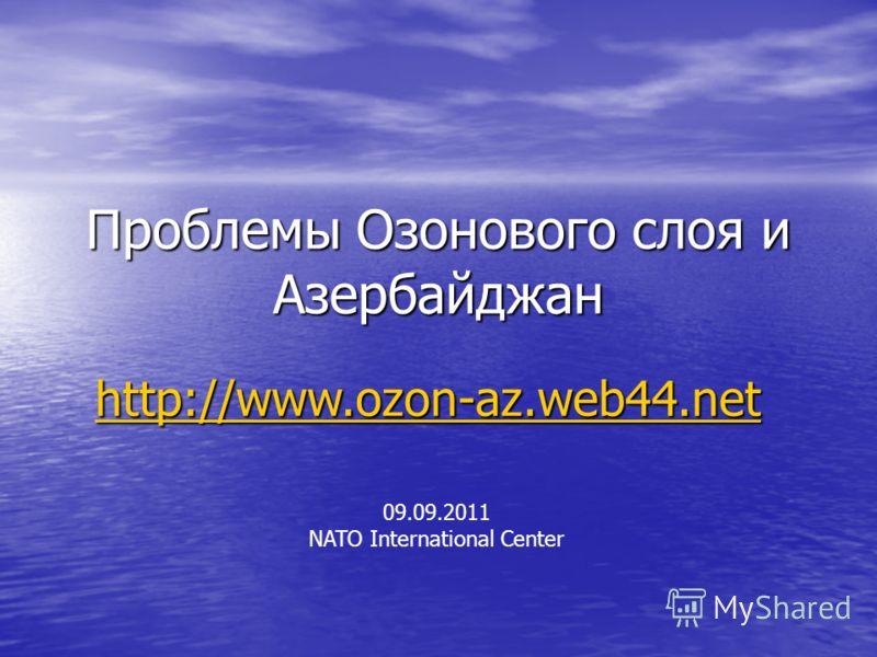 Проблемы Озонового слоя и Азербайджан 09.09.2011 NATO International Center http://www.ozon-az.web44.net