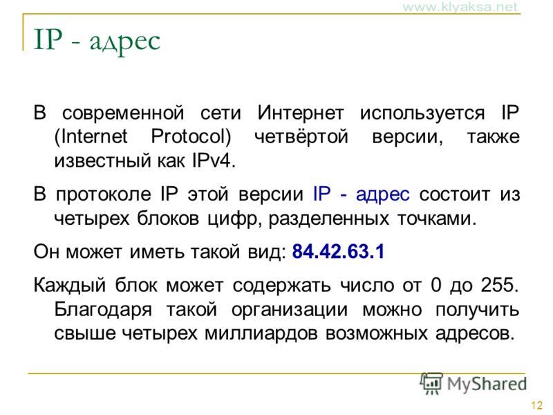 12 IP - адрес В современной сети Интернет используется IP (Internet Protocol) четвёртой версии, также известный как IPv4. В протоколе IP этой версии IP - адрес состоит из четырех блоков цифр, разделенных точками. Он может иметь такой вид: 84.42.63.1