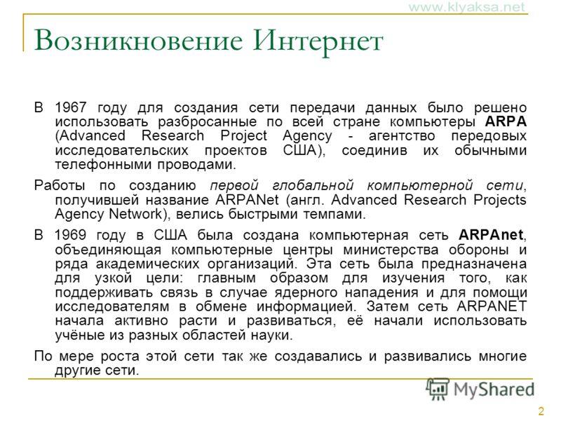 2 Возникновение Интернет В 1967 году для создания сети передачи данных было решено использовать разбросанные по всей стране компьютеры ARPA (Advanced Research Project Agency - агентство передовых исследовательских проектов США), соединив их обычными