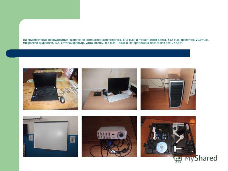 На приобретение оборудования затрачено: компьютер для педагога- 37,8 тыс; интерактивная доска- 54,7 тыс; проектор- 20,0 тыс, микроскоп цифровой- 6,7, сетевой фильтр- удлинитель- 0,3 тыс. Также в ОУ проложена локальная сеть- 52,621