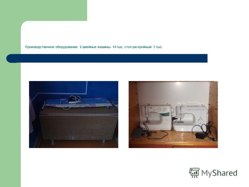 Производственное оборудование: 2 швейные машины- 14 тыс, стол раскройный- 3 тыс.