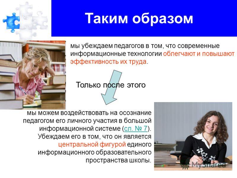 мы можем воздействовать на осознание педагогом его личного участия в большой информационной системе (сл. 7).сл. 7 Убеждаем его в том, что он является центральной фигурой единого информационного образовательного пространства школы. Таким образом мы уб