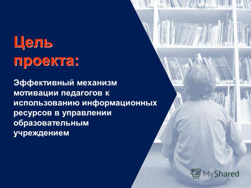 Цель проекта: Эффективный механизм мотивации педагогов к использованию информационных ресурсов в управлении образовательным учреждением
