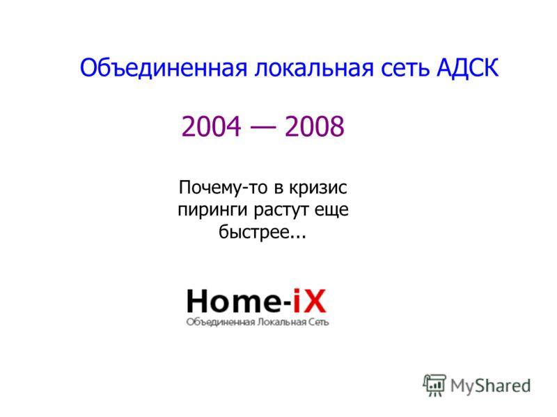 Объединенная локальная сеть АДСК 2004 2008 Почему-то в кризис пиринги растут еще быстрее...