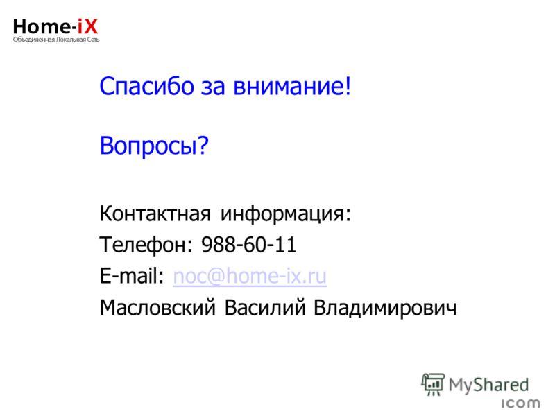 Спасибо за внимание! Вопросы? Контактная информация: Телефон: 988-60-11 E-mail: noc@home-ix.runoc@home-ix.ru Масловский Василий Владимирович