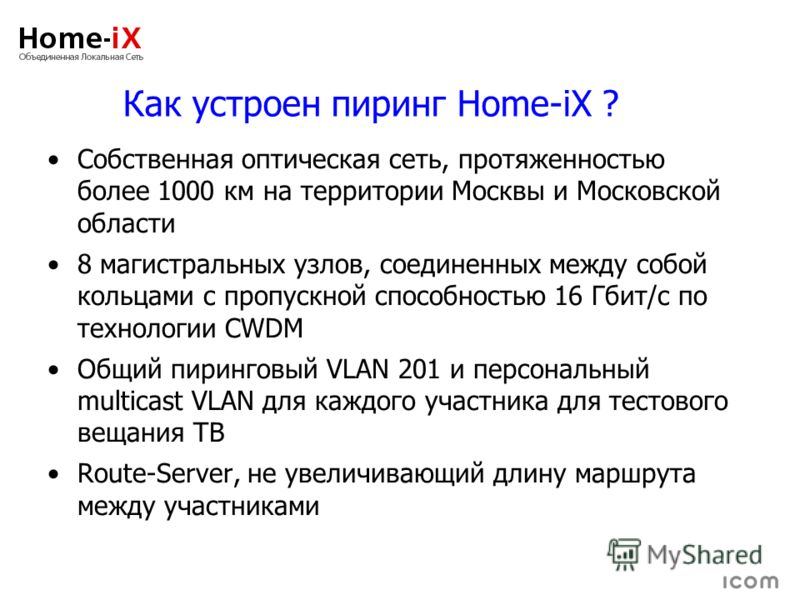 Как устроен пиринг Home-iX ? Собственная оптическая сеть, протяженностью более 1000 км на территории Москвы и Московской области 8 магистральных узлов, соединенных между собой кольцами с пропускной способностью 16 Гбит/с по технологии CWDM Общий пири