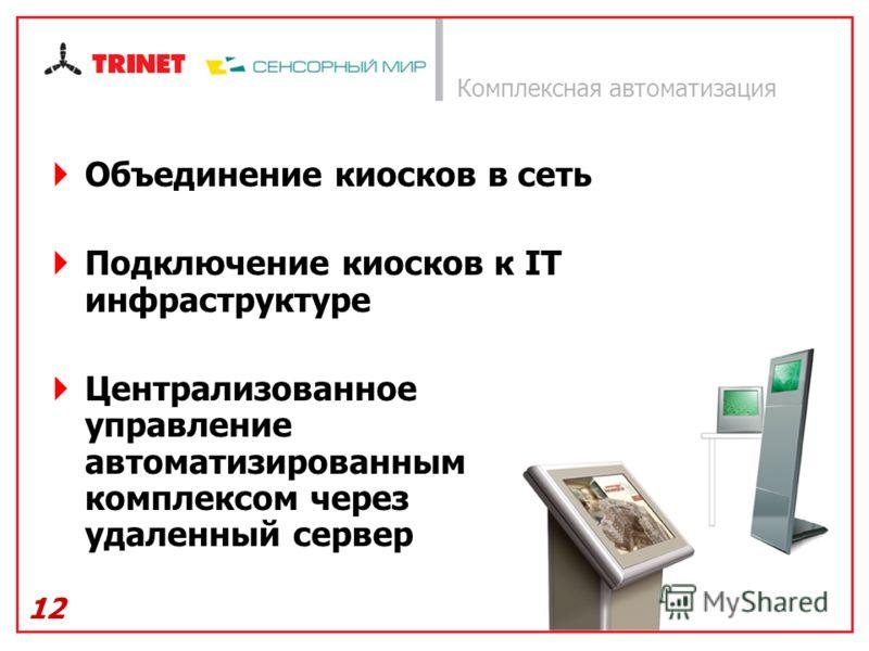 12 Комплексная автоматизация Объединение киосков в сеть Подключение киосков к IT инфраструктуре Централизованное управление автоматизированным комплексом через удаленный сервер