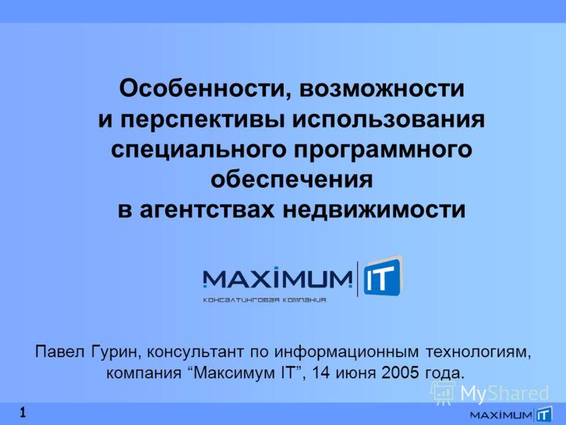 1 Особенности, возможности и перспективы использования специального программного обеспечения в агентствах недвижимости Павел Гурин, консультант по информационным технологиям, компания Максимум IT, 14 июня 2005 года.