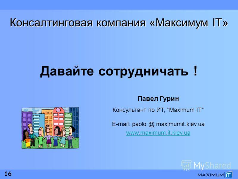 16 Консалтинговая компания «Максимум IT» Давайте сотрудничать ! Павел Гурин Консультант по ИТ, Maximum IT E-mail: paolo @ maximumit.kiev.ua www.maximum.it.kiev.ua