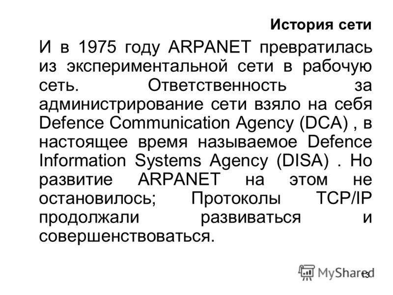 13 История сети И в 1975 году ARPANET превратилась из экспериментальной сети в рабочую сеть. Ответственность за администрирование сети взяло на себя Defence Communication Agency (DCA), в настоящее время называемое Defence Information Systems Agency (