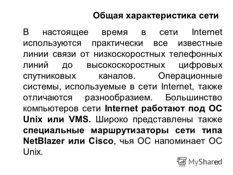 17 Общая характеристика сети В настоящее время в сети Internet используются практически все известные линии связи от низкоскоростных телефонных линий до высокоскоростных цифровых спутниковых каналов. Операционные системы, используемые в сети Internet