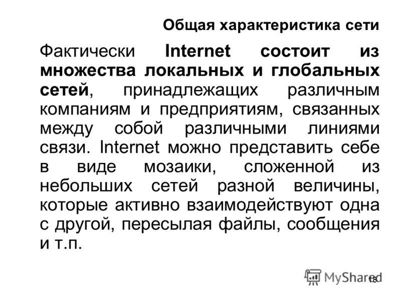 18 Общая характеристика сети Фактически Internet состоит из множества локальных и глобальных сетей, принадлежащих различным компаниям и предприятиям, связанных между собой различными линиями связи. Internet можно представить себе в виде мозаики, слож