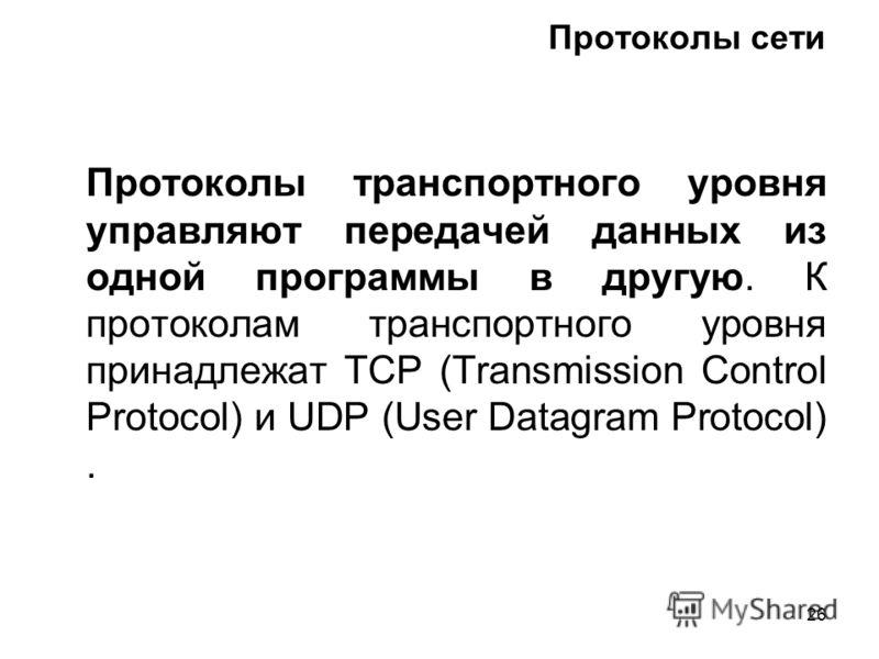 26 Протоколы сети Протоколы транспортного уровня управляют передачей данных из одной программы в другую. К протоколам транспортного уровня принадлежат TCP (Transmission Control Protocol) и UDP (User Datagram Protocol).