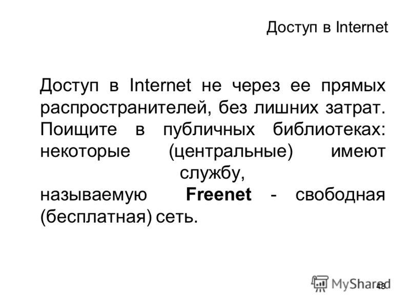 48 Доступ в Internet Доступ в Internet не через ее прямых распространителей, без лишних затрат. Поищите в публичных библиотеках: некоторые (центральные) имеют службу, называемую Freenet - свободная (бесплатная) сеть.