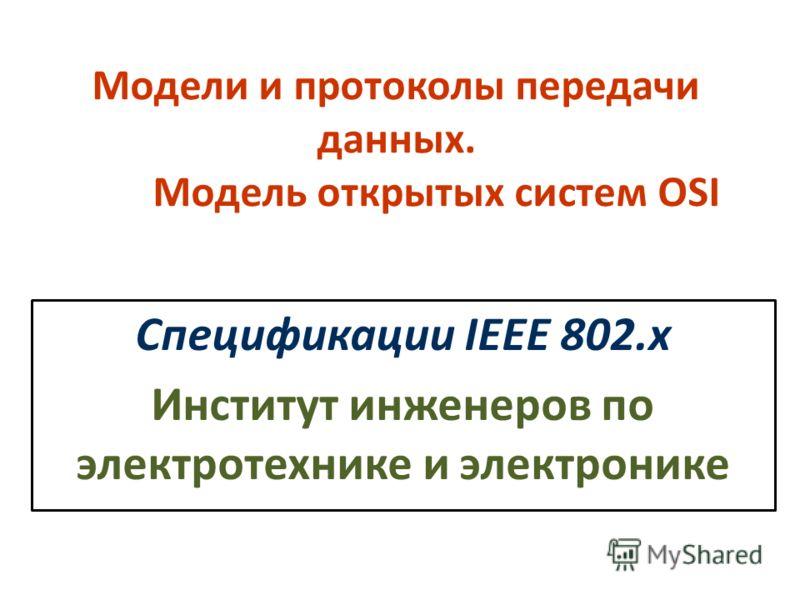 Модели и протоколы передачи данных. Модель открытых систем OSI Спецификации IEEE 802.х Институт инженеров по электротехнике и электронике