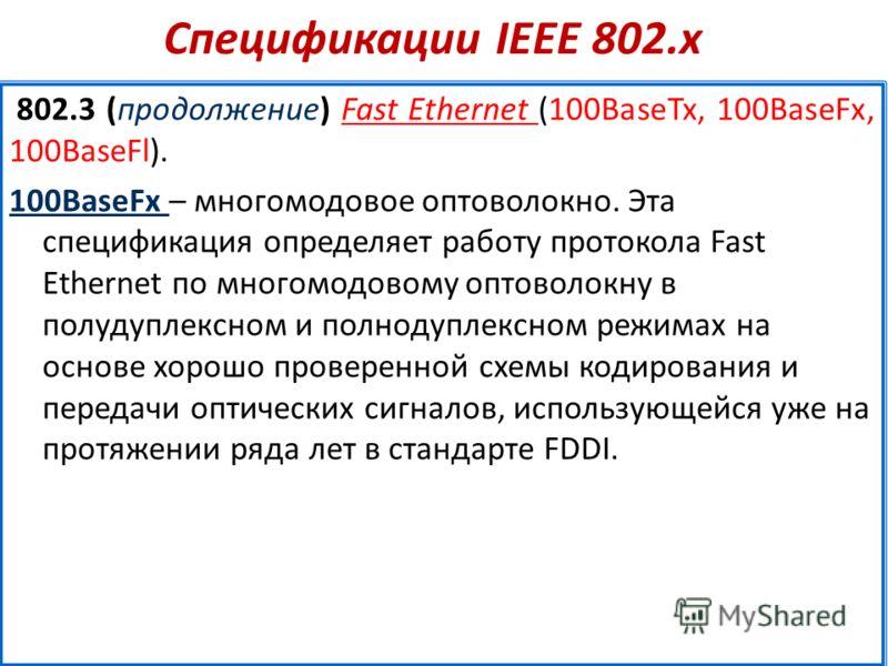 Спецификации IEEE 802.х 802.3 (продолжение) Fast Ethernet (100BaseTx, 100BaseFx, 100BaseFl). 100BaseFx – многомодовое оптоволокно. Эта спецификация определяет работу протокола Fast Ethernet по многомодовому оптоволокну в полудуплексном и полнодуплекс