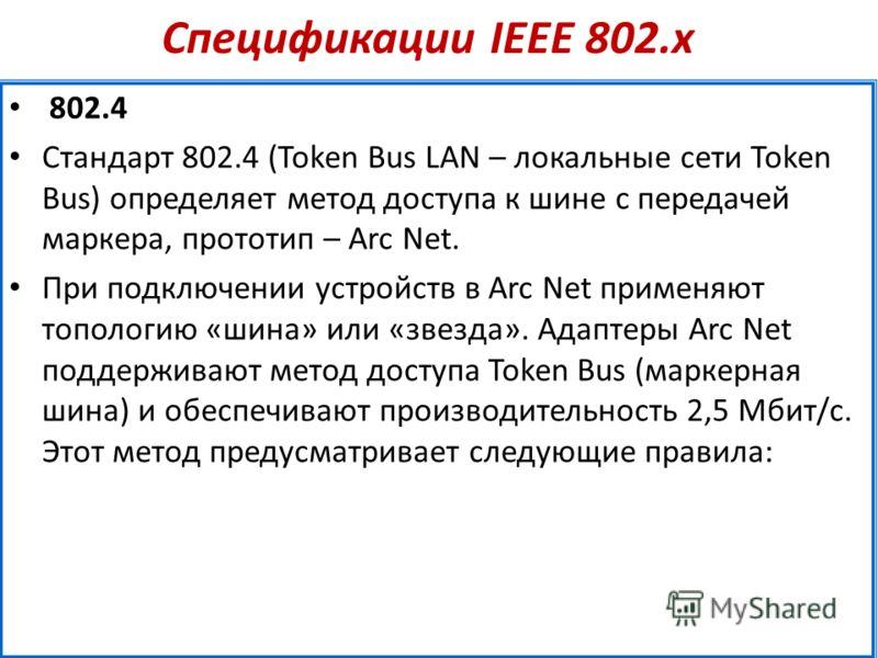 Спецификации IEEE 802.х 802.4 Стандарт 802.4 (Token Bus LAN – локальные сети Token Bus) определяет метод доступа к шине с передачей маркера, прототип – Arc Net. При подключении устройств в Arc Net применяют топологию «шина» или «звезда». Адаптеры Arc